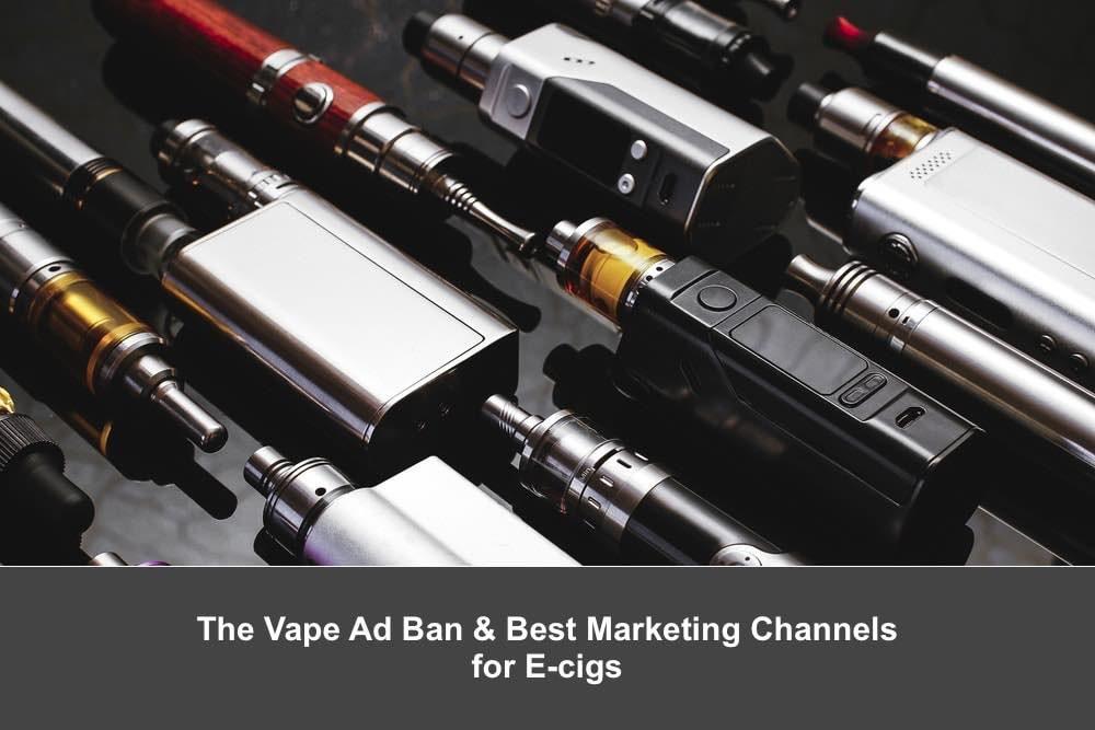 The Vape Advertising Ban & Best Online Marketing Channels